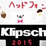 秋のヘッドフォン祭2015でKlipsch(クリプシュ) の新製品発表会聞いてきました@中野サンプラザ